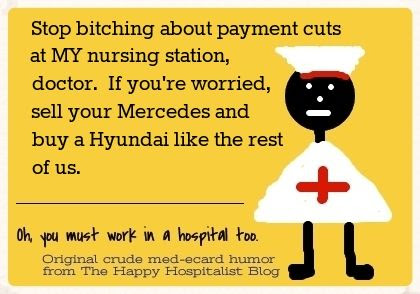 Stop bitching about payment cuts at MY nursing station, doctor.  If you're worried, sell your Mercedes and buy a Hyundai like the rest of us nurse ecard humor photo.