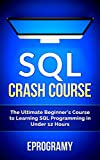 SQL: Crash Course - The Ultimate Beginner's Course to Learning SQL Programming in Under 12 Hours Kindle Edition