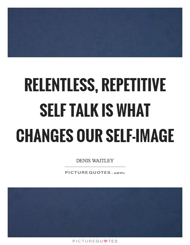 Relentless Repetitive Self Talk Is What Changes Our Self Image
