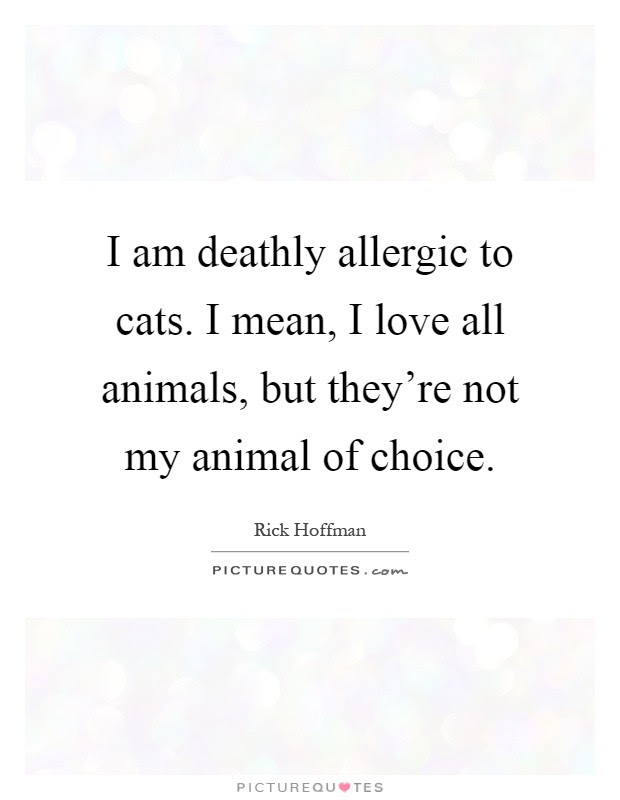 I Am Deathly Allergic To Cats I Mean I Love All Animals But