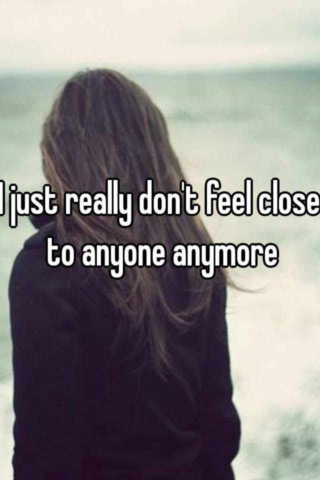 I Just Really Dont Feel Close To Anyone Anymore