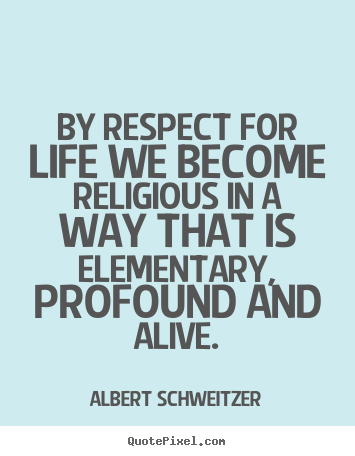 Quote About Life By Respect For Life We Become Religious In A Way