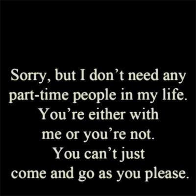 Sorry But I Dont Need Any Part Time People In My Life Youre