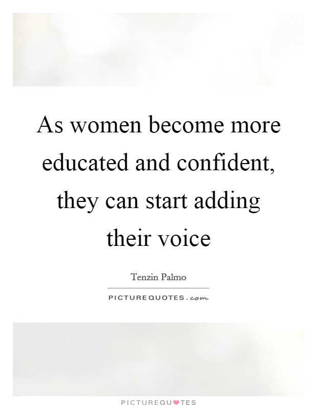 As Women Become More Educated And Confident They Can Start