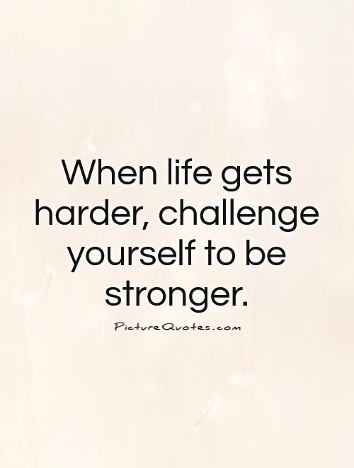 When Life Gets Harder Challenge Yourself To Be Stronger Picture