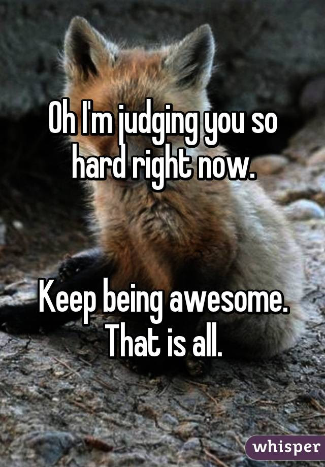 Oh Im Judging You So Hard Right Now Keep Being Awesome That Is All