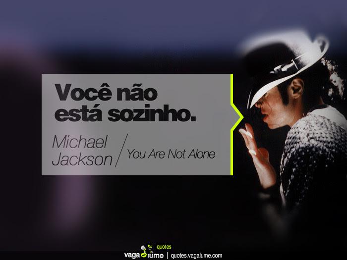 """""""Você não está sozinho."""" - You Are Not Alone (Michael Jackson)   Source: vagalume.com.br"""