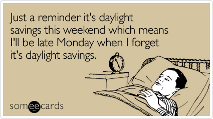 Funny Reminders Ecard: Just a reminder it's daylight savings this weekend which means I'll be late Monday when I forget it's daylight savings.