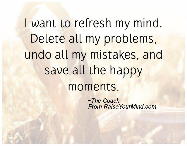 Happiness Quotes I Want To Refresh My Mind Delete All My Problems