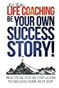Life Coaching: Be Your Own Success Story - Practical Step-by-Step Guide To Become Your Best Self