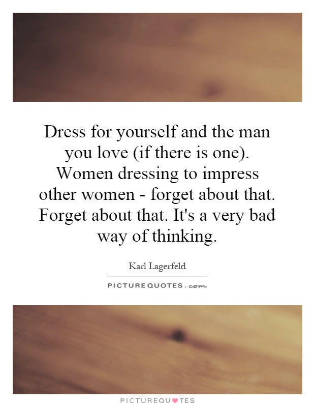 Dress For Yourself And The Man You Love If There Is One Women