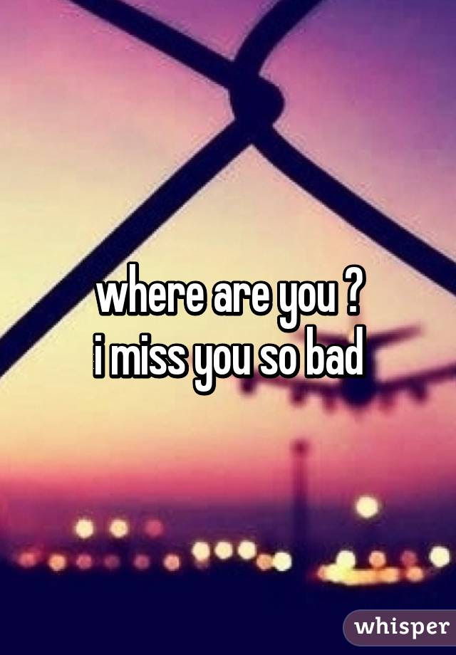Where Are You I Miss You So Bad