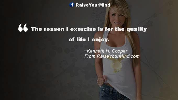 The Reason I Exercise Is For The Quality Of Life I Enjoy Raise