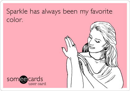 someecards.com - Sparkle has always been my favorite color.