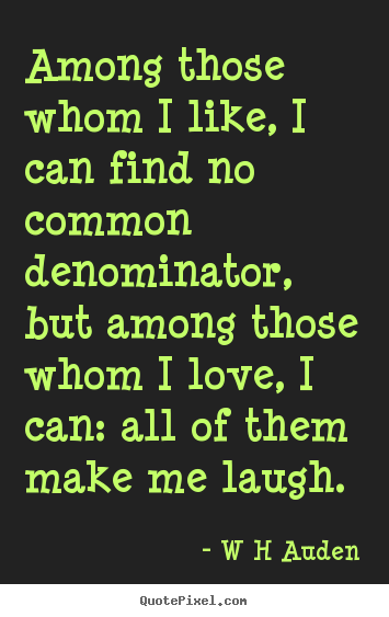 W H Auden Picture Quote Among Those Whom I Like I Can Find No