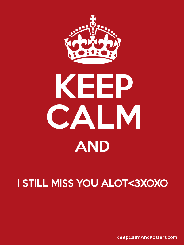 Keep Calm And I Still Miss You Alot3xoxo Keep Calm And Posters