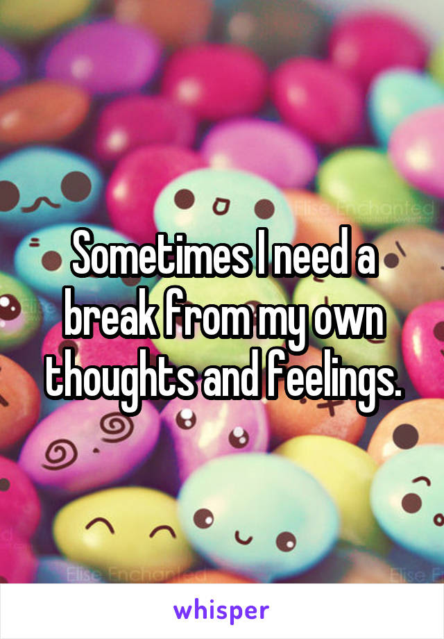Sometimes I Need A Break From My Own Thoughts And Feelings
