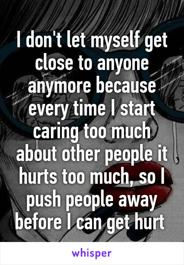 I Dont Let Myself Get Close To Anyone Anymore Because Every Time I