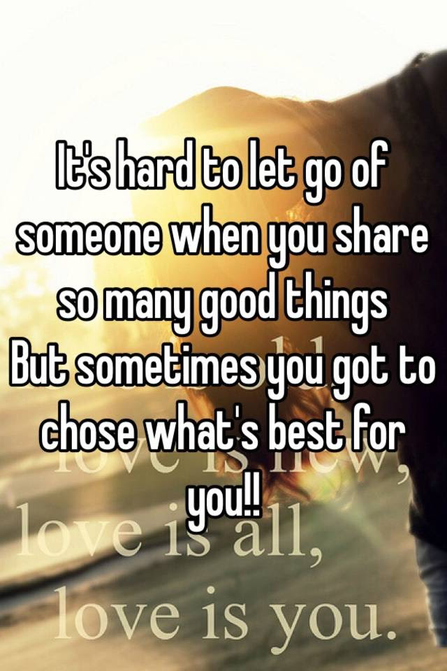 Its Hard To Let Go Of Someone When You Share So Many Good Things