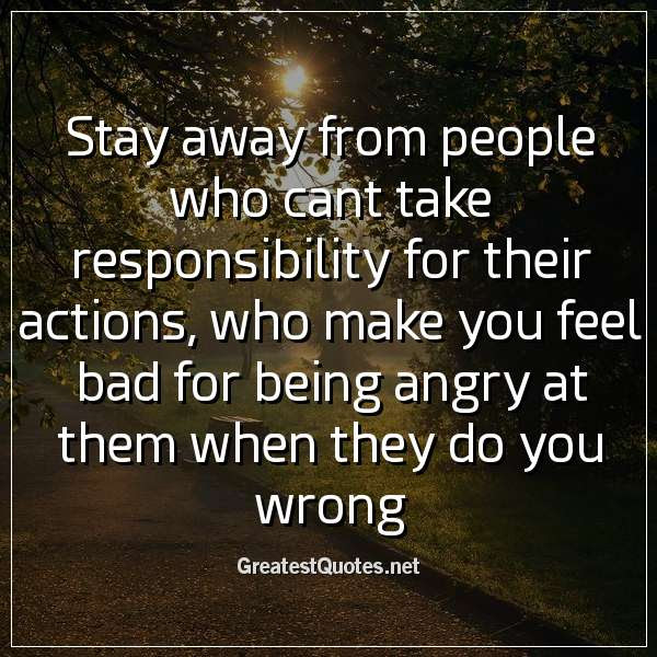 Stay Away From People Who Cant Take Responsibility For Their Actions
