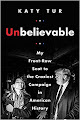 Unbelievable: My Front-Row Seat to the Craziest Campaign in American History By Katy Tur Unbelievable...