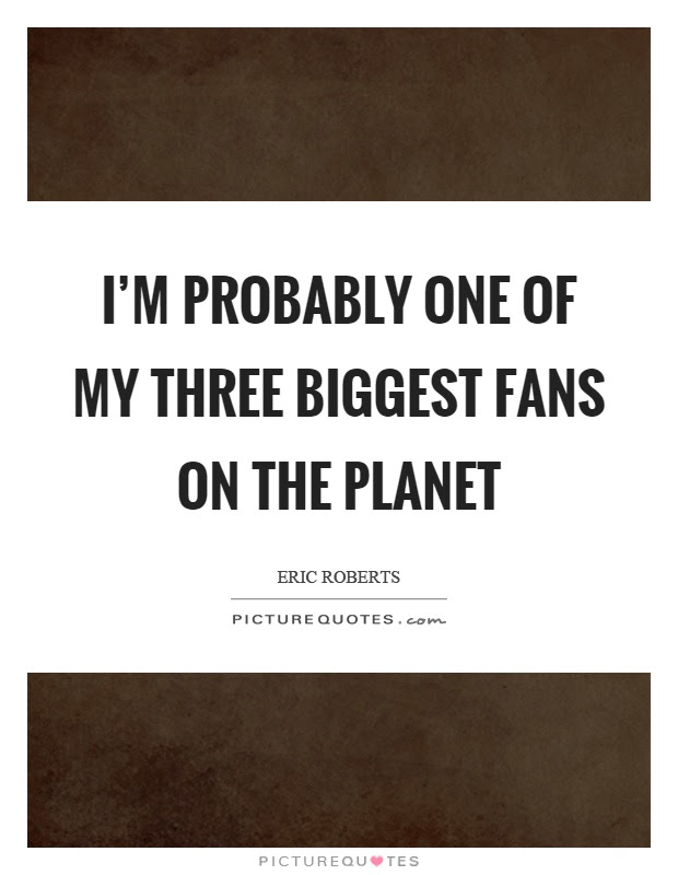 Im Probably One Of My Three Biggest Fans On The Planet Picture Quotes