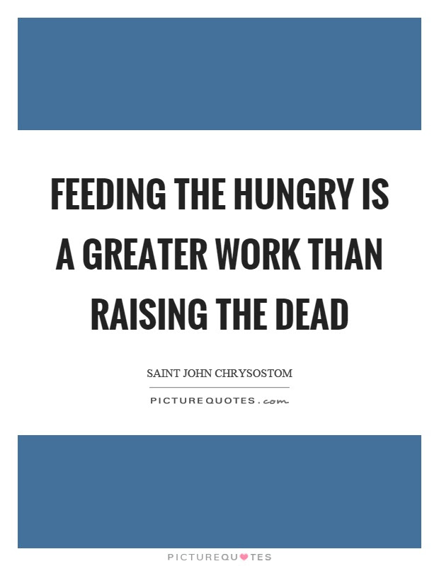 Feeding The Hungry Is A Greater Work Than Raising The Dead Picture
