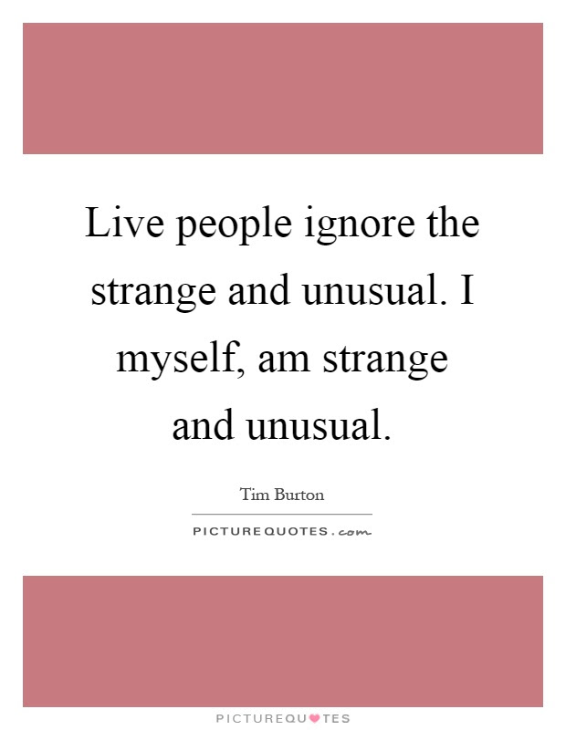 Live People Ignore The Strange And Unusual I Myself Am Strange