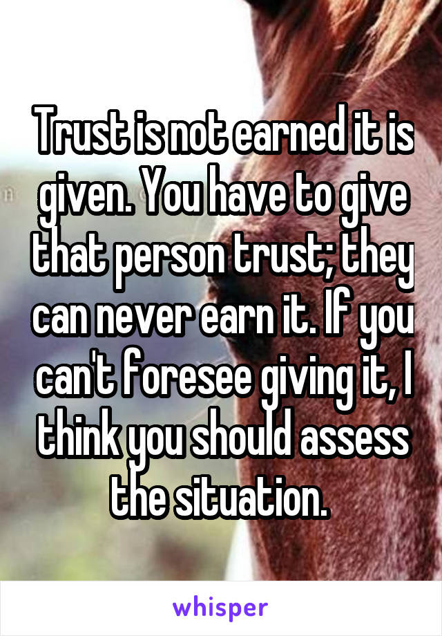 Trust Is Not Earned It Is Given You Have To Give That Person Trust