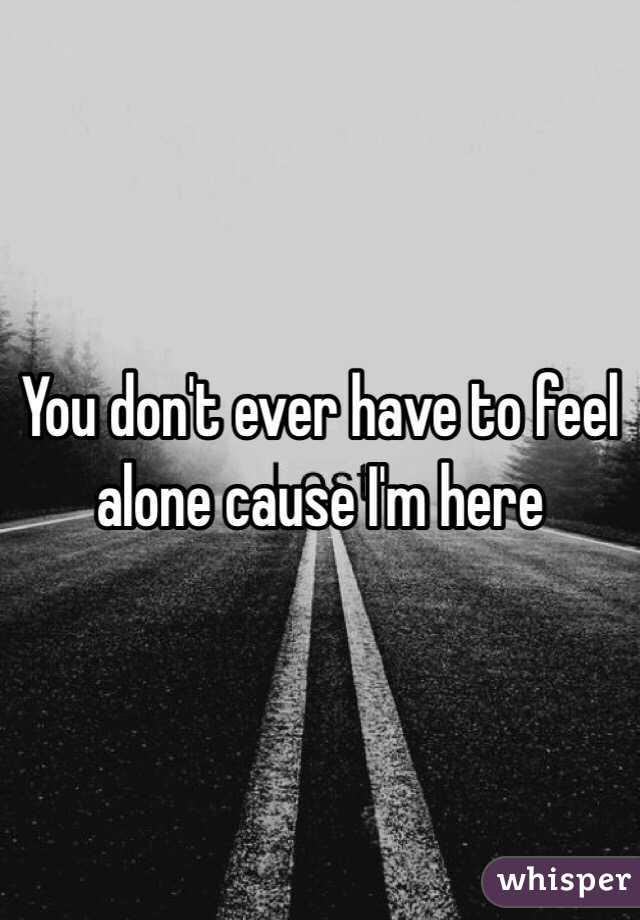 You Dont Ever Have To Feel Alone Cause Im Here