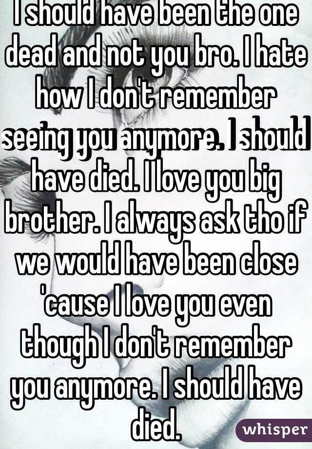 I Should Have Been The One Dead And Not You Bro I Hate How I Dont