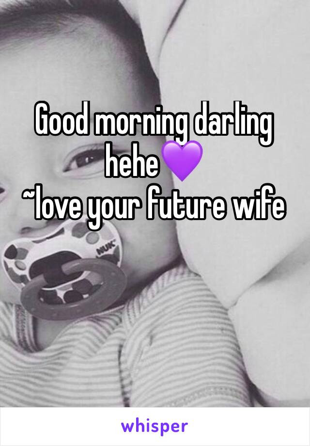 Good Morning Darling Hehe Love Your Future Wife
