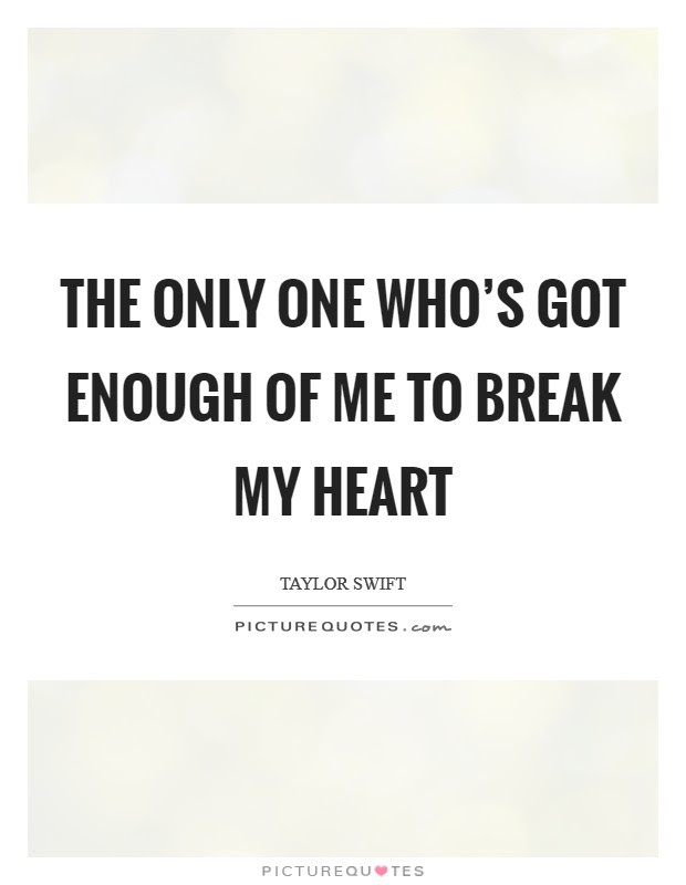 The Only One Whos Got Enough Of Me To Break My Heart Picture Quotes