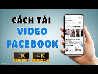 Cách tải Video Facebook chất lượng cao Full HD 1080p, 2K, 4K về điện thoại