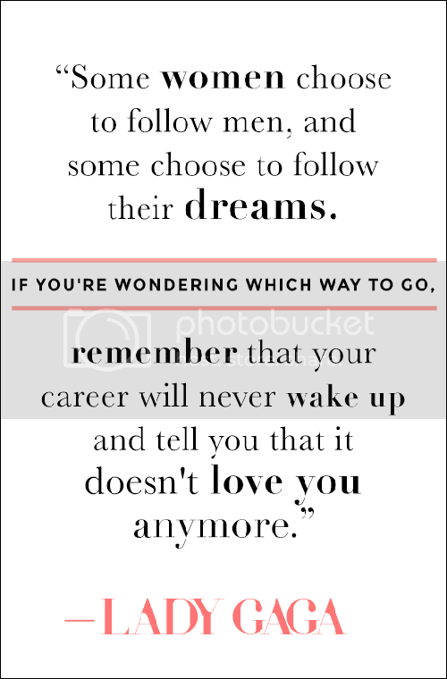 Le Love Blog Lady Gaga Quote Some women choose to follow men, and some women choose to follow their dreams. If you're wondering which way to go, remember that your career will never wake up and tell you that it doesn't love you anymore. Via Style Caster photo Le-Love-Blog-Lady-Gaga-Quote-Some-Women-Choose-To-Follow-Men-And-Some-Women-Choose-To-Follow-Their-Dream-Via-Stylecaster_zps8e1a3e02.png