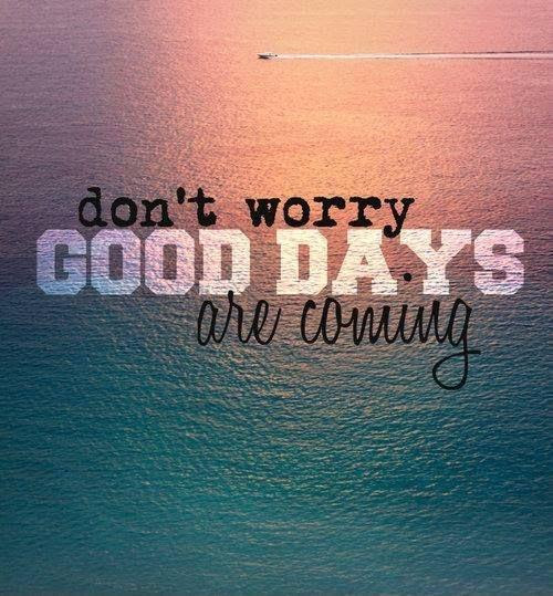 Dont Worry Good Days Are Coming Picture Quotes