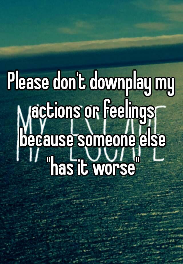 Please Dont Downplay My Actions Or Feelings Because Someone Else