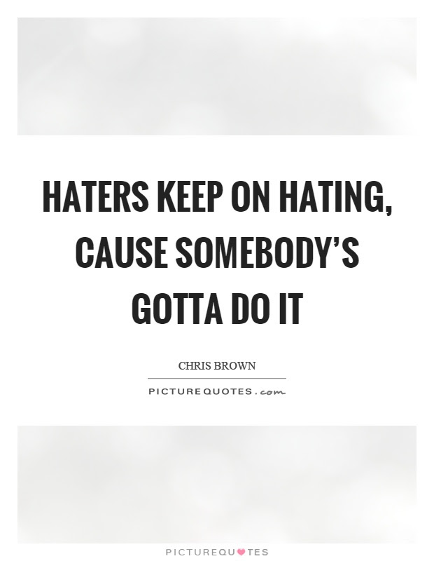 Haters Keep On Hating Cause Somebodys Gotta Do It Picture Quotes