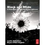 Black and White in Photoshop CS4 and Photoshop Lightroom: A Complete Integrated Workflow Solution For Creating Stunning Monochromatic Images in Photoshop CS4, P