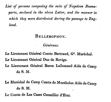 List of persons composing the suite of Napoleon Buonaparte enclosed in the above Letter and the manner in which they were distributed during the passage to England BELLEROPHON Generaux Le Lieutenant General Conite Bertrand Gd MarSchal Le Lieutenant General Due de Rovigo Le Lieutenant General Baron Lallemand Aide de Camp de SM Le Marechal de Camp Cerate de Montholon Aide de Camp de SM Le Comte de Las Cases Conseiller d Etat