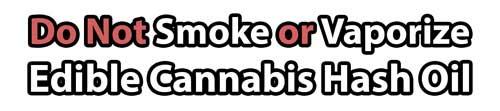 Do not Smoke or Vaporize Edible Cannabis Oil