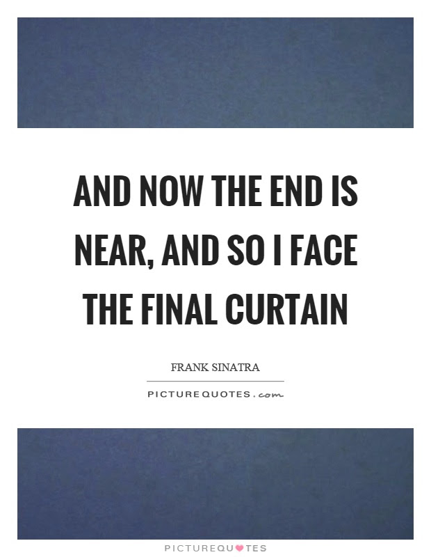 And Now The End Is Near And So I Face The Final Curtain Picture