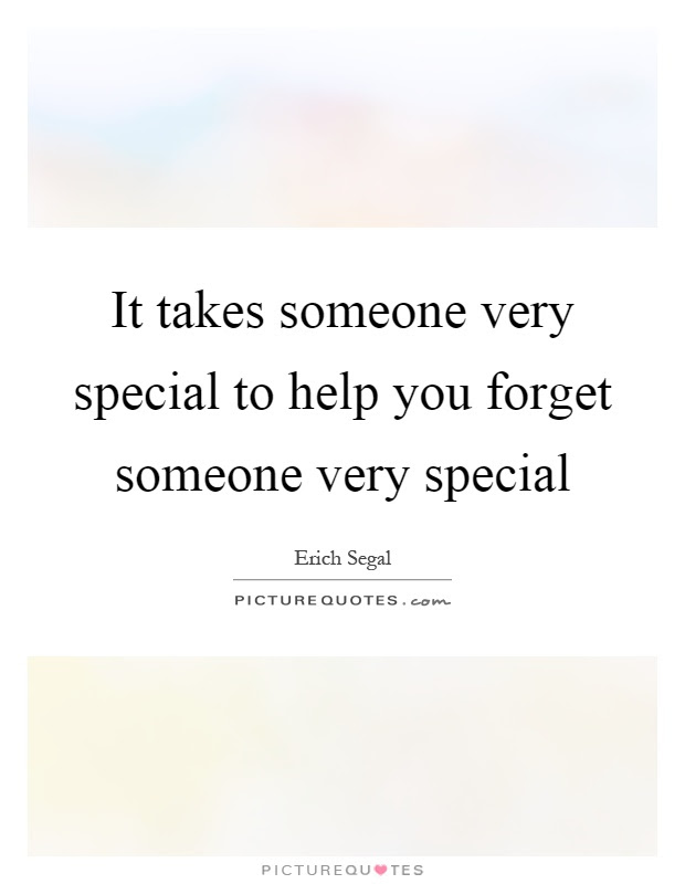 It Takes Someone Very Special To Help You Forget Someone Very
