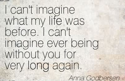 I Cant Imagine What My Life Was Before I Cant Imagine Ever Being