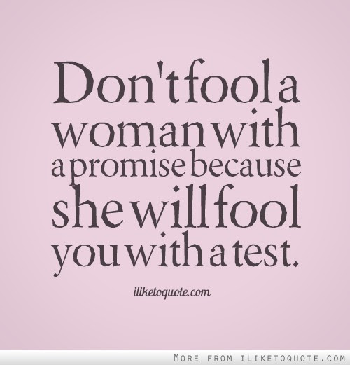 Dont Fool A Woman With A Promise Because She Will Fool You With A Test
