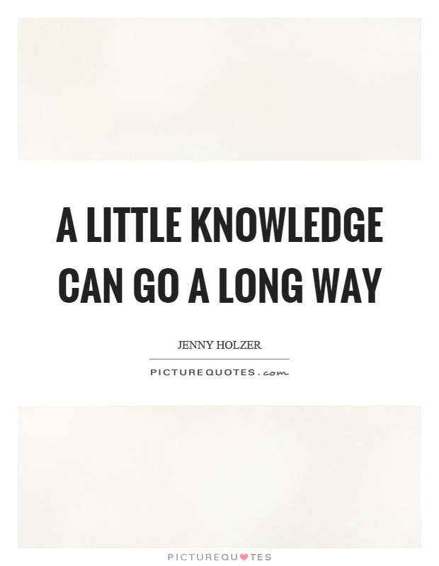 A Little Knowledge Can Go A Long Way Picture Quotes