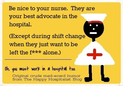 Be nice to your nurse.  They are your best advocate in the hospital except during shift change when they just want to be left alone ecard humor photo.