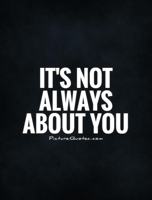 Its Not Always About You Picture Quotes