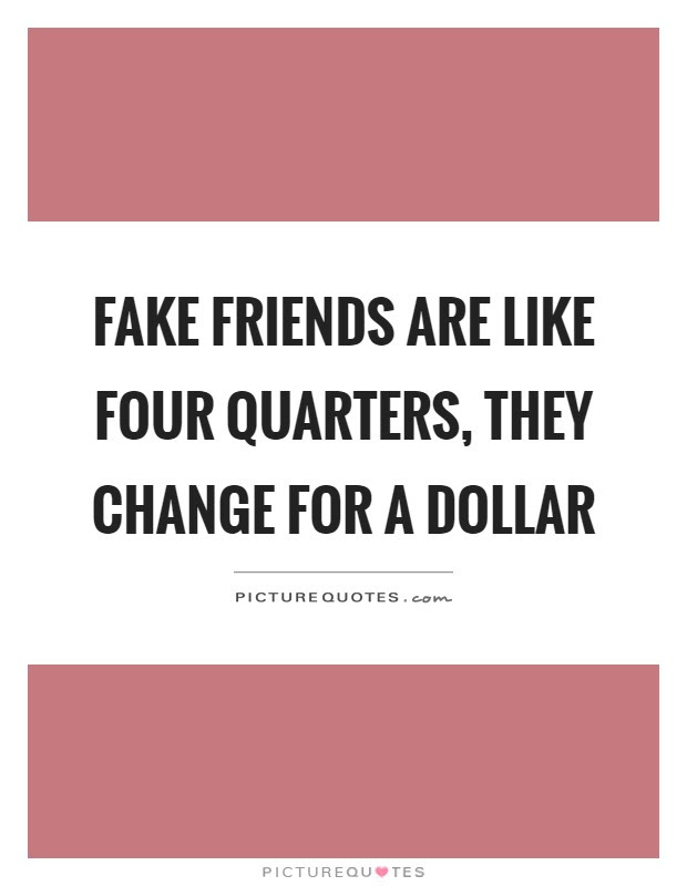 Fake Friends Are Like Four Quarters They Change For A Dollar