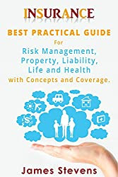 Insurance: Best Practical Guide for Risk Management, Property, Liability , Life and Health with Concepts and Coverage (Personal Finance Book 1)